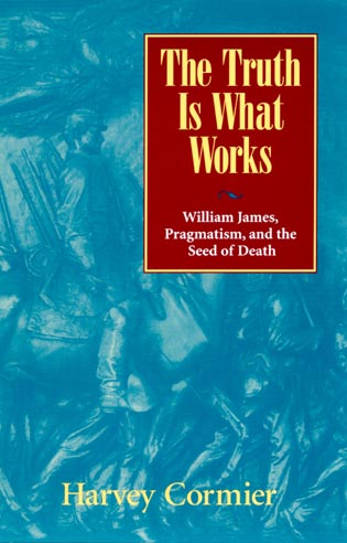 Cover image for the book The Truth Is What Works: William James, Pragmatism, and the Seed of Death