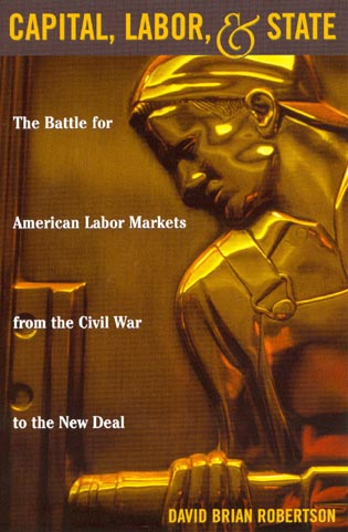 Cover image for the book Capital, Labor, and State: The Battle for American Labor Markets from the Civil War to the New Deal