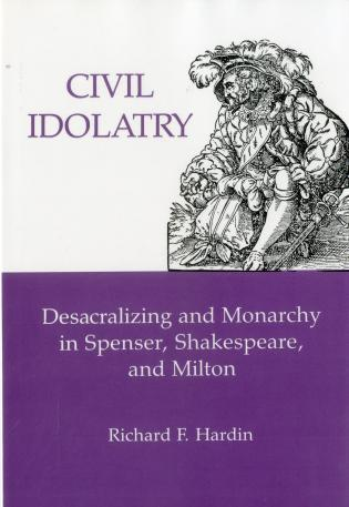 Cover image for the book Civil Idolatry: Desacralizing and Monarchy in Spenser, Shakespeare, and Milton