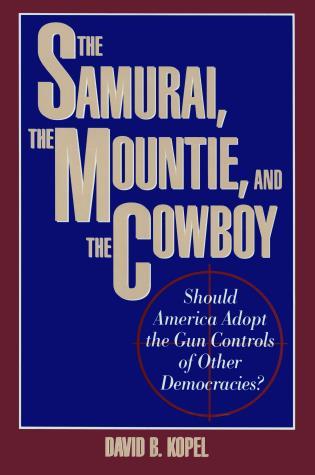 Cover image for the book The Samurai, the Mountie and the Cowboy: Should America Adopt the Gun Controls of Other Democracies?