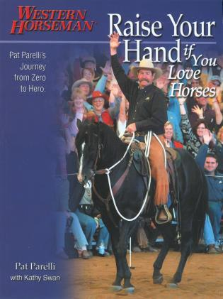 Cover image for the book Raise Your Hand if You Love Horses: Pat Parelli's Journey From Zero To Hero, First Edition