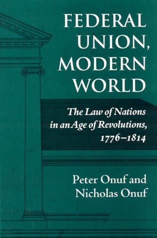 Cover image for the book Federal Union, Modern World: The Law of Nations in an Age of Revolutions, 1776-1814