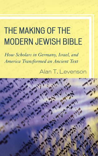 Cover image for the book The Making of the Modern Jewish Bible: How Scholars in Germany, Israel, and America Transformed an Ancient Text