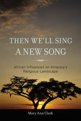 Cover image for the book Then We'll Sing a New Song: African Influences on America's Religious Landscape