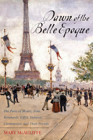 Cover image for the book Dawn of the Belle Epoque: The Paris of Monet, Zola, Bernhardt, Eiffel, Debussy, Clemenceau, and Their Friends