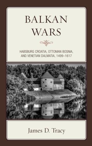 Cover image for the book Balkan Wars: Habsburg Croatia, Ottoman Bosnia, and Venetian Dalmatia, 1499–1617