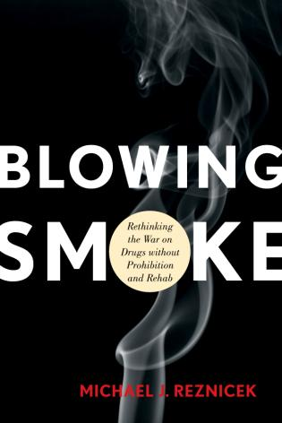 Cover image for the book Blowing Smoke: Rethinking the War on Drugs without Prohibition and Rehab