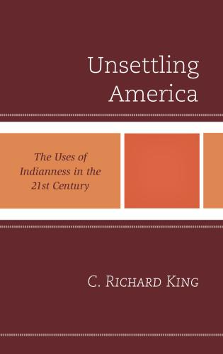 Cover image for the book Unsettling America: The Uses of Indianness in the 21st Century