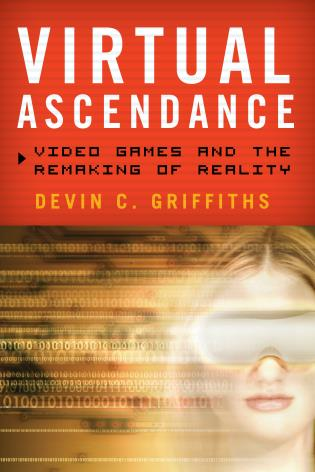 Cover image for the book Virtual Ascendance: Video Games and the Remaking of Reality