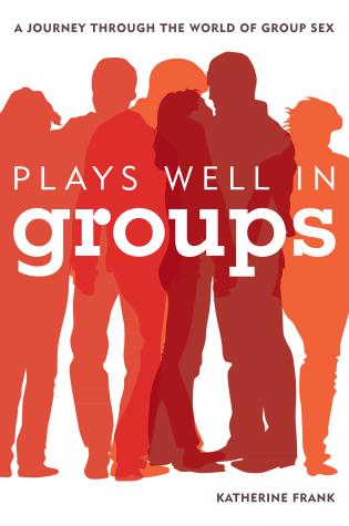 Cover image for the book Plays Well in Groups: A Journey Through the World of Group Sex