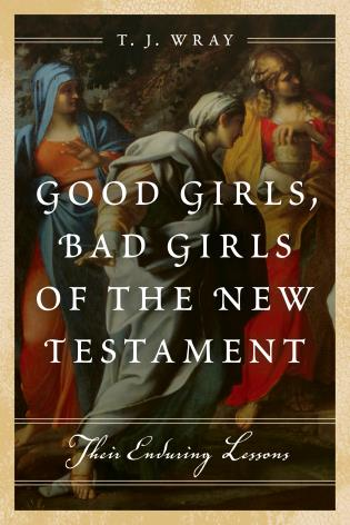 Cover image for the book Good Girls, Bad Girls of the New Testament: Their Enduring Lessons