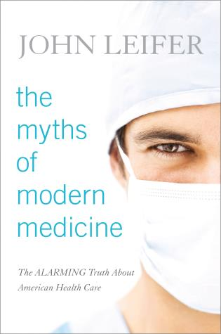 Cover image for the book The Myths of Modern Medicine: The Alarming Truth about American Health Care