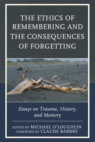 Cover image for the book The Ethics of Remembering and the Consequences of Forgetting: Essays on Trauma, History, and Memory