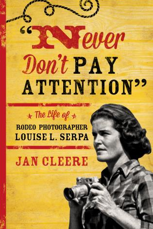 Cover image for the book Never Don't Pay Attention: The Life of Rodeo Photographer Louise L. Serpa