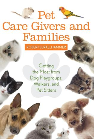 Cover image for the book Pet Care Givers and Families: Getting the Most from Dog Playgroups, Walkers, and Pet Sitters