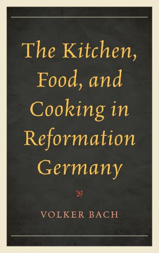 Cover image for the book The Kitchen, Food, and Cooking in Reformation Germany