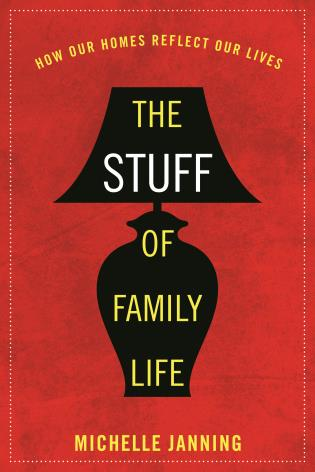 Cover image for the book The Stuff of Family Life: How Our Homes Reflect Our Lives
