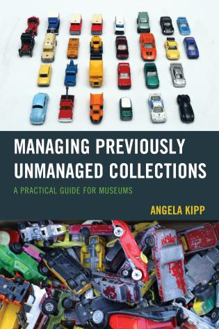Cover image for the book Managing Previously Unmanaged Collections: A Practical Guide for Museums