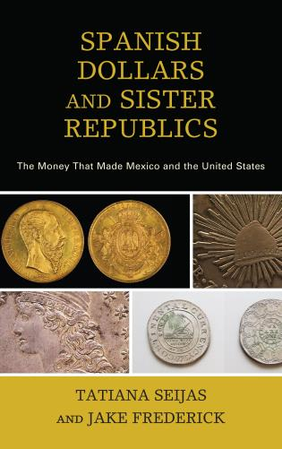 Cover image for the book Spanish Dollars and Sister Republics: The Money That Made Mexico and the United States
