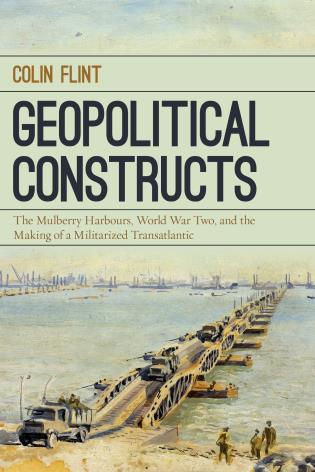 Cover image for the book Geopolitical Constructs: The Mulberry Harbours, World War Two, and the Making of a Militarized Transatlantic