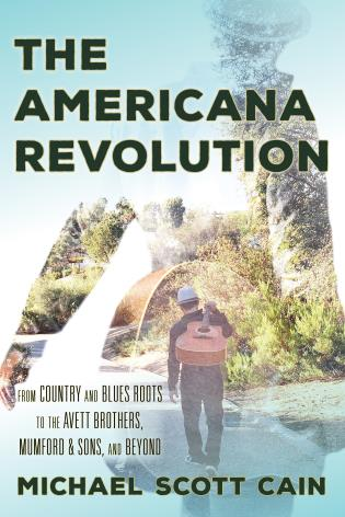 Cover image for the book The Americana Revolution: From Country and Blues Roots to the Avett Brothers, Mumford & Sons, and Beyond