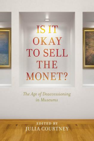book: Is it Okay to Sell the Monet? The Age of Daccessioning in Museums. Edited by Julia Courtney