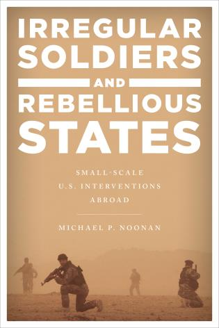 Cover image for the book Irregular Soldiers and Rebellious States: Small-Scale U.S. Interventions Abroad