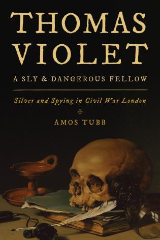 Cover image for the book Thomas Violet, a Sly and Dangerous Fellow: Silver and Spying in Civil War London