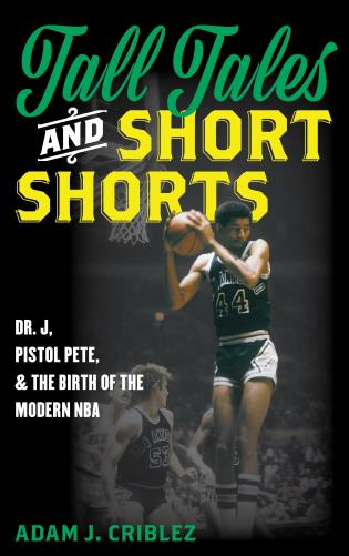 Cover image for the book Tall Tales and Short Shorts: Dr. J, Pistol Pete, and the Birth of the Modern NBA