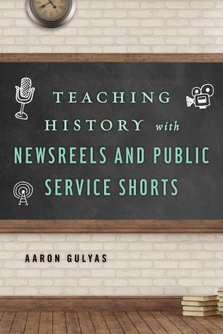 Cover image for the book Teaching History with Newsreels and Public Service Shorts