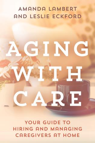 Cover image for the book Aging with Care: Your Guide to Hiring and Managing Caregivers at Home