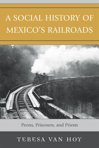 Cover image for the book A Social History of Mexico's Railroads: Peons, Prisoners, and Priests