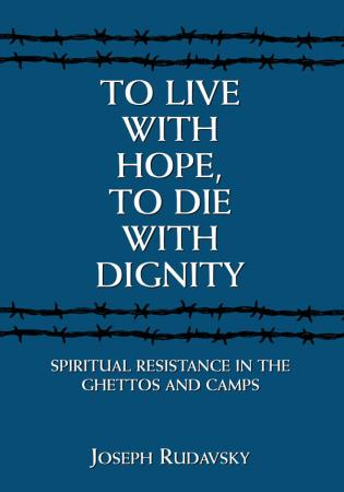 Cover image for the book To Live with Hope, to Die with Dignity: Spiritual Resistance in the Ghettos and Camps