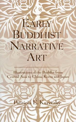 Cover image for the book Early Buddhist Narrative Art: Illustrations of the Life of the Buddha from Central Asia to China, Korea and Japan