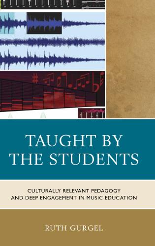 Cover image for the book Taught by the Students: Culturally Relevant Pedagogy and Deep Engagement in Music Education
