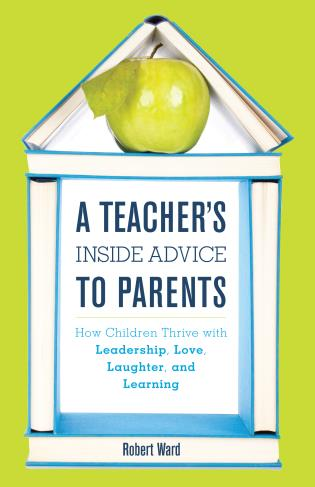 Cover image for the book A Teacher's Inside Advice to Parents: How Children Thrive with Leadership, Love, Laughter, and Learning