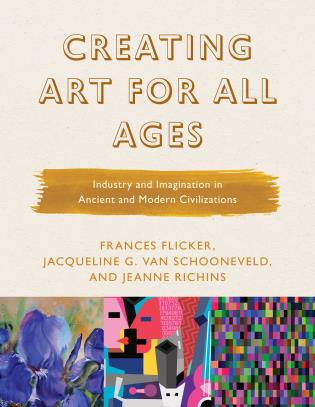 Cover image for the book Creating Art for All Ages: Industry and Imagination in Ancient and Modern Civilizations