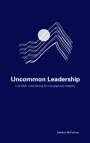 Cover image for the book Uncommon Leadership: Live Well, Lead Strong for Courage and Integrity
