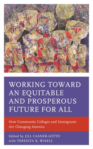 Cover image for the book Working toward an Equitable and Prosperous Future for All: How Community Colleges and Immigrants Are Changing America