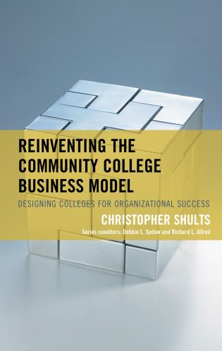 Reinventing The Community College Business Model Designing Colleges For Organizational Success 9781475850734