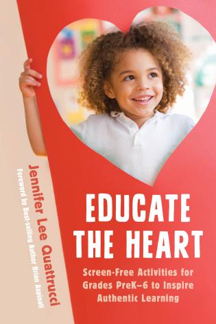 Cover image for the book Educate the Heart: Screen-Free Activities for Grades PreK-6 to Inspire Authentic Learning