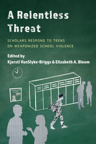Cover image for the book A Relentless Threat: Scholars Respond to Teens on Weaponized School Violence