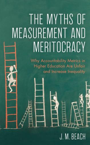 Cover image for the book The Myths of Measurement and Meritocracy: Why Accountability Metrics in Higher Education Are Unfair and Increase Inequality