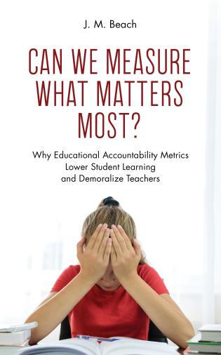 Cover image for the book Can We Measure What Matters Most?: Why Educational Accountability Metrics Lower Student Learning and Demoralize Teachers