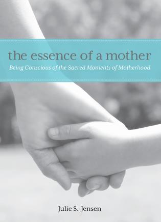 Cover image for the book Essence of a Mother: Being Conscious Of The Sacred Moments Of Motherhood