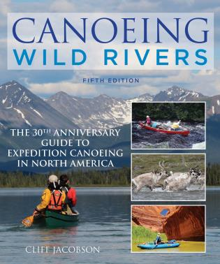 Cover image for the book Canoeing Wild Rivers: The 30th Anniversary Guide to Expedition Canoeing in North America, 5th Edition