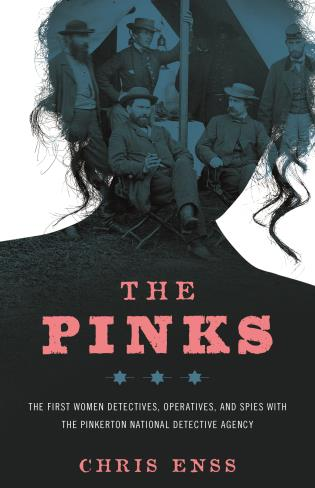 Cover image for the book The Pinks: The First Women Detectives, Operatives, and Spies with the Pinkerton National Detective Agency, First Edition