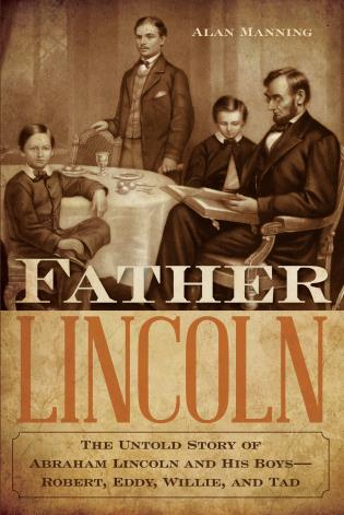 Cover image for the book Father Lincoln: The Untold Story of Abraham Lincoln and His Boys--Robert, Eddy, Willie, and Tad