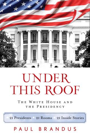 Cover image for the book Under This Roof: The White House and the Presidency--21 Presidents, 21 Rooms, 21 Inside Stories