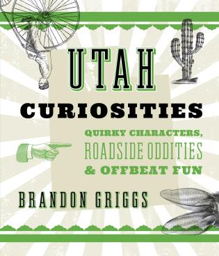 Cover image for the book Utah Curiosities: Quirky Characters, Roadside Oddities & Offbeat Fun, Second Edition